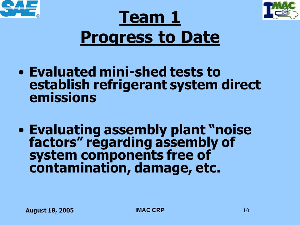 August 18, 2005IMAC CRP10 Team 1 Progress to Date Evaluated mini-shed tests to establish refrigerant system direct emissions Evaluating assembly plant
