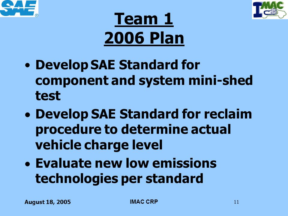 August 18, 2005IMAC CRP11 Team 1 2006 Plan Develop SAE Standard for component and system mini-shed test Develop SAE Standard for reclaim procedure to