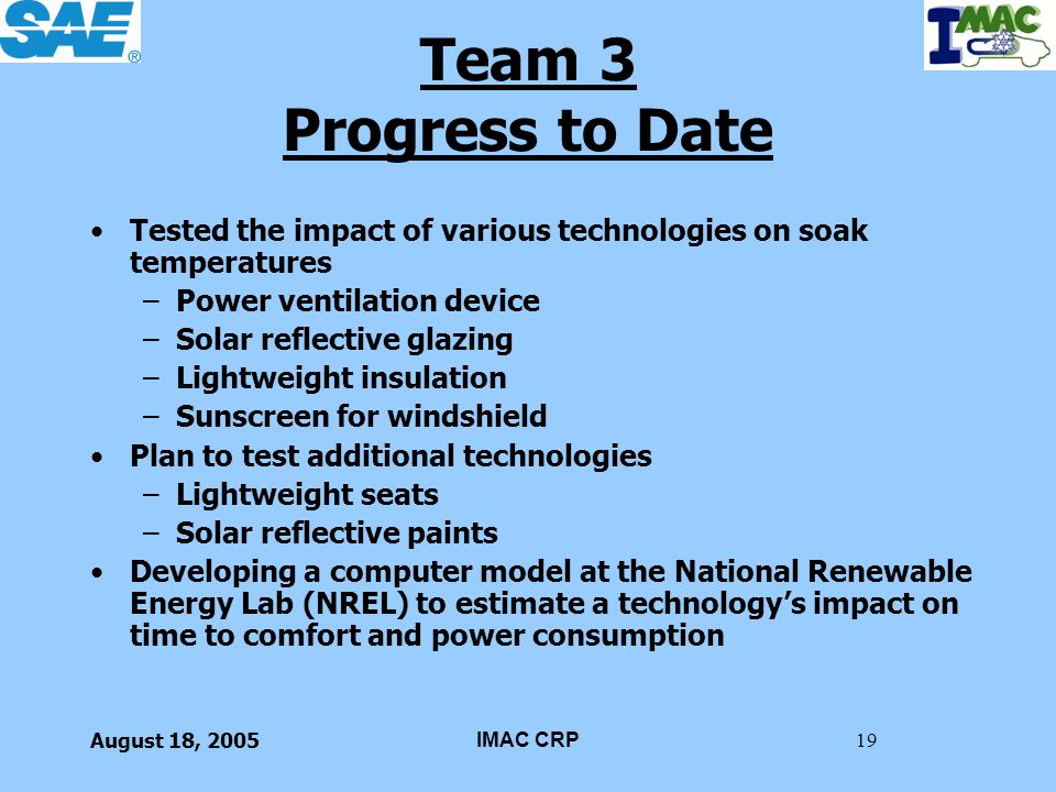 August 18, 2005IMAC CRP19 Team 3 Progress to Date Tested the impact of various technologies on soak temperatures –Power ventilation device –Solar refl