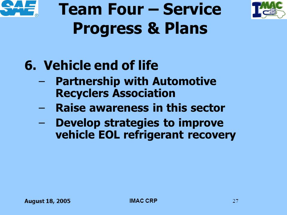 August 18, 2005IMAC CRP27 Team Four – Service Progress & Plans 6. Vehicle end of life –Partnership with Automotive Recyclers Association –Raise awaren