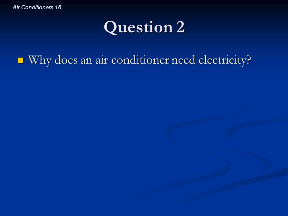 Air Conditioners 16 Question 2 Why does an air conditioner need electricity? Why does an air conditioner need electricity?
