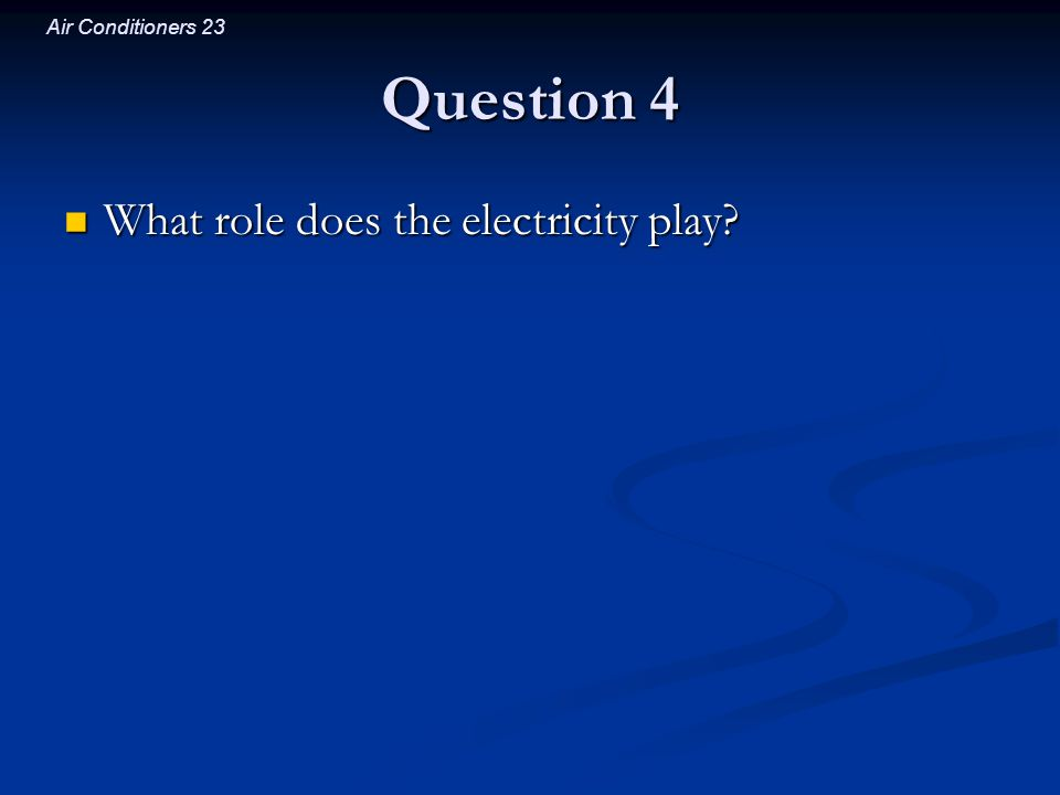 Air Conditioners 23 Question 4 What role does the electricity play? What role does the electricity play?