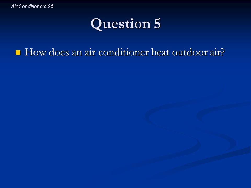 Air Conditioners 25 Question 5 How does an air conditioner heat outdoor air? How does an air conditioner heat outdoor air?