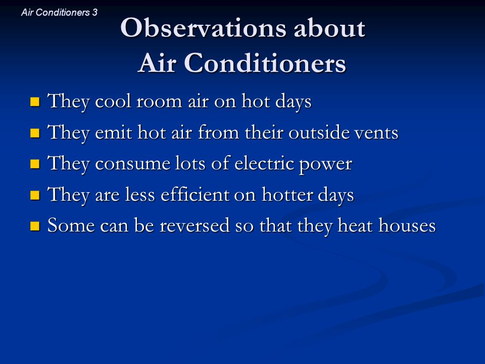 Air Conditioners 14 Natural Heat Flow One unit of thermal energy is more disordering to a cold object than to a hot object One unit of thermal energy is more disordering to a cold object than to a hot object When heat flows from hot object to cold object, When heat flows from hot object to cold object, the hot objects entropy decreases the hot objects entropy decreases and the cold objects entropy increases, and the cold objects entropy increases, so the overall entropy of the system increases so the overall entropy of the system increases and total energy is conserved and total energy is conserved Laws of motion and thermodynamics satisfied Laws of motion and thermodynamics satisfied