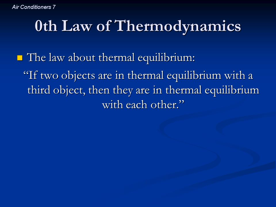 Air Conditioners 7 0th Law of Thermodynamics The law about thermal equilibrium: The law about thermal equilibrium: If two objects are in thermal equil