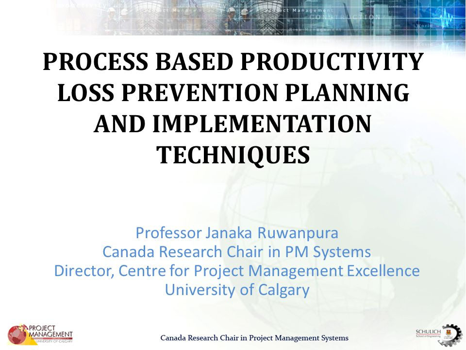 PROCESS BASED PRODUCTIVITY LOSS PREVENTION PLANNING AND IMPLEMENTATION TECHNIQUES Professor Janaka Ruwanpura Canada Research Chair in PM Systems Director, Centre for Project Management Excellence University of Calgary
