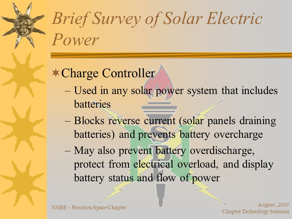 August, 2003 Chapter Technology Seminar NSBE – Houston Space Chapter Brief Survey of Solar Electric Power Power Outlets and Wiring –Proper gauge wiring essential to avoid poor performance of appliances and possible fire risks –Power outlets sometimes include circuit protection Frame/Structure –Hold solar panels in place; roof or pole mounts; some pole mounts track sun