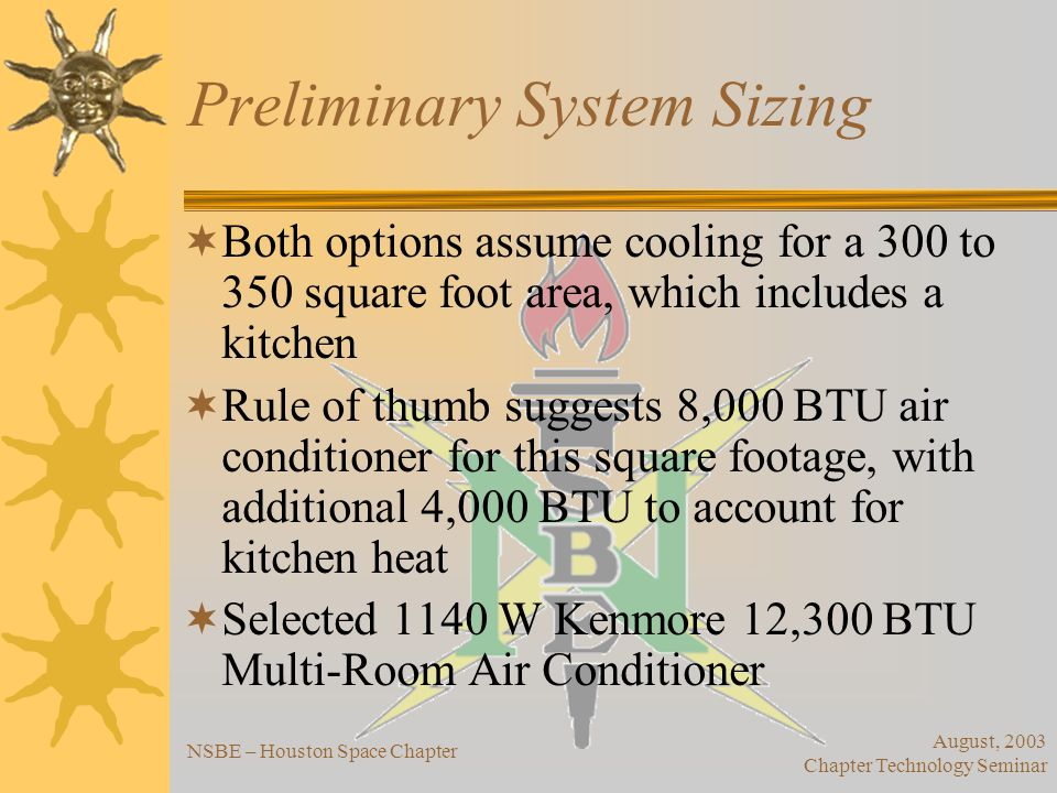 August, 2003 Chapter Technology Seminar NSBE – Houston Space Chapter Preliminary System Sizing – Option 1 (Daytime-only) Photovoltaic Panel –SAPC-165 multicrystalline module –156 W per module, $612 –Total of seven required, for cost of $4284 Panel Mounting –UTRF64 Passive Tracking Mount –Tracks sun passively (no electric power) –Holds all seven SAPC-165, costs $989