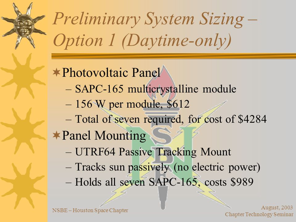 August, 2003 Chapter Technology Seminar NSBE – Houston Space Chapter Preliminary System Sizing – Option 1 (Daytime-only) Inverter –Sized based on power generated –Using Powerstar 1300 inverter, but requires DC Converter Powerstar operates at 12 V, photovoltaic panels operate at 24 V Powerstar costs $540, converter costs $285 for total of $825.00