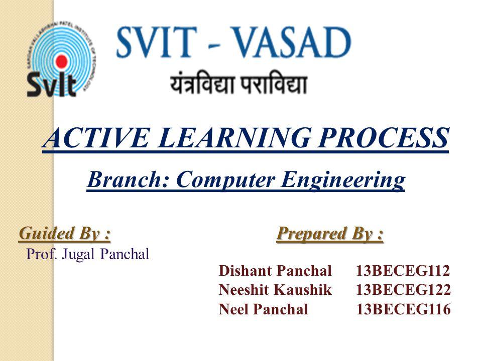 ACTIVE LEARNING PROCESS Prepared By : Dishant Panchal 13BECEG112 Neeshit Kaushik 13BECEG122 Neel Panchal 13BECEG116 Guided By : Prof. Jugal Panchal Br