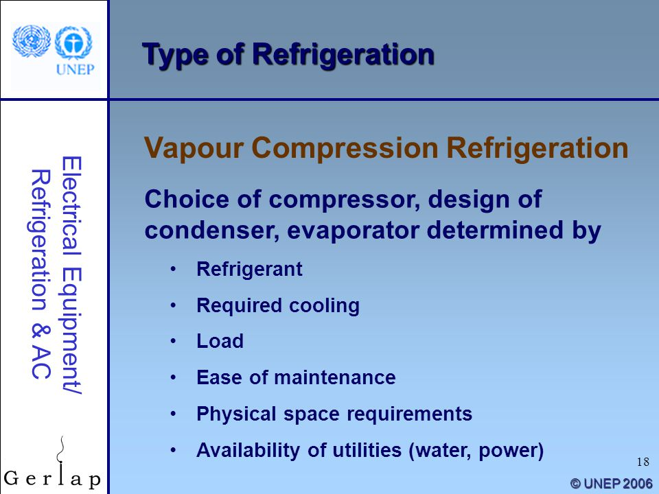18 © UNEP 2006 Type of Refrigeration Vapour Compression Refrigeration Electrical Equipment/ Refrigeration & AC Choice of compressor, design of condens
