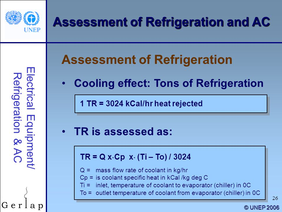 26 Assessment of Refrigeration and AC Cooling effect: Tons of Refrigeration TR is assessed as: Assessment of Refrigeration Electrical Equipment/ Refri