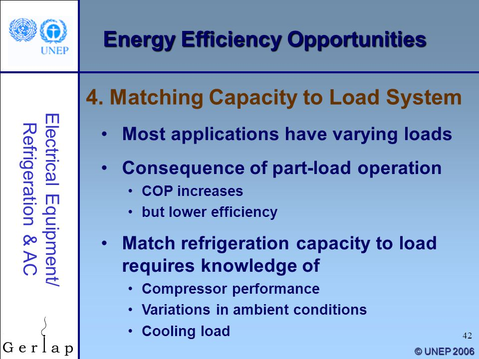 42 © UNEP 2006 Energy Efficiency Opportunities Most applications have varying loads Consequence of part-load operation COP increases but lower efficie