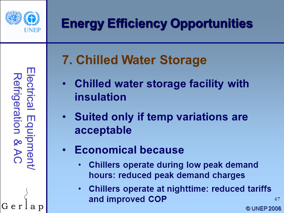 47 © UNEP 2006 Energy Efficiency Opportunities Chilled water storage facility with insulation Suited only if temp variations are acceptable Economical