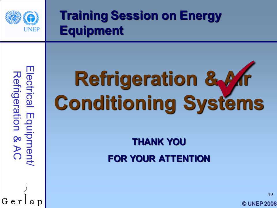 49 Training Session on Energy Equipment Refrigeration & Air Conditioning Systems THANK YOU FOR YOUR ATTENTION © UNEP 2006 Electrical Equipment/ Refrig