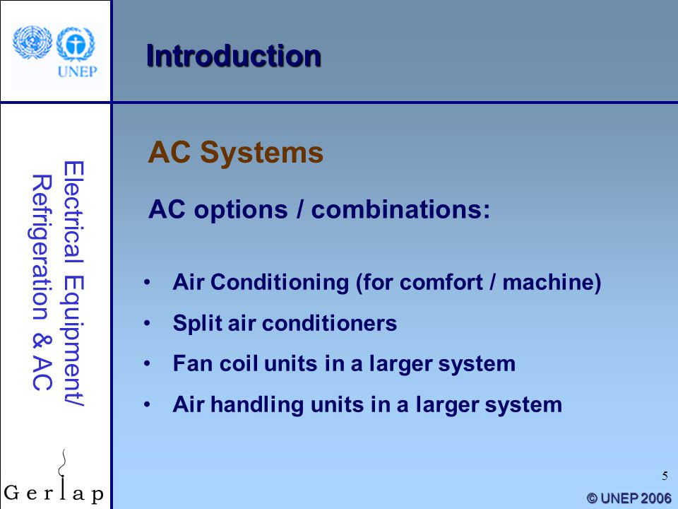5 © UNEP 2006 Introduction AC options / combinations: AC Systems Electrical Equipment/ Refrigeration & AC Air Conditioning (for comfort / machine) Spl