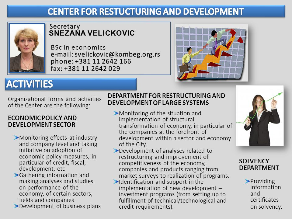 Organizational forms and activities of the Center are the following: ECONOMIC POLICY AND DEVELOPMENT SECTOR Monitoring effects at industry and company level and taking initiative on adoption of economic policy measures, in particular of credit, fiscal, development, etc Gathering information and making analyses and studies on performance of the economy, of certain sectors, fields and companies Development of business plans DEPARTMENT FOR RESTRUCTURING AND DEVELOPMENT OF LARGE SYSTEMS Monitoring of the situation and implementation of structural transformation of economy, in particular of the companies at the forefront of development within a sector and economy of the City.
