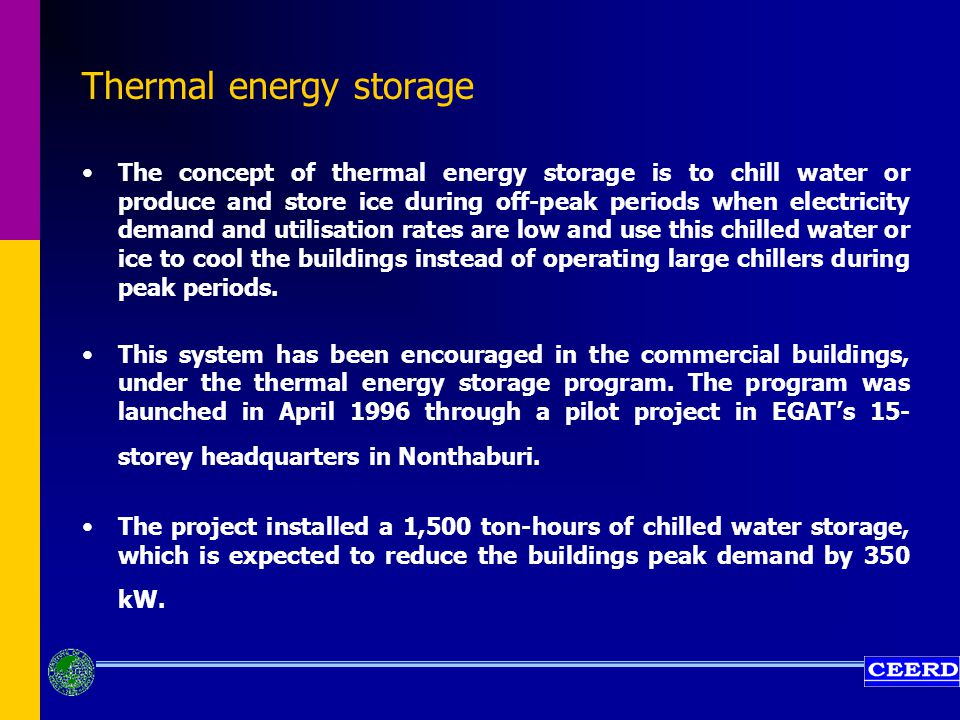 Thermal energy storage The concept of thermal energy storage is to chill water or produce and store ice during off-peak periods when electricity demand and utilisation rates are low and use this chilled water or ice to cool the buildings instead of operating large chillers during peak periods.