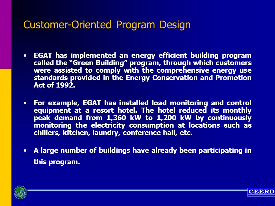 Customer-Oriented Program Design EGAT has implemented an energy efficient building program called the Green Building program, through which customers were assisted to comply with the comprehensive energy use standards provided in the Energy Conservation and Promotion Act of 1992.