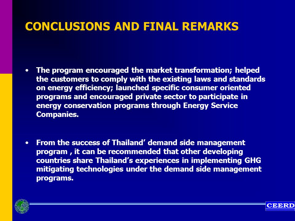 CONCLUSIONS AND FINAL REMARKS The program encouraged the market transformation; helped the customers to comply with the existing laws and standards on energy efficiency; launched specific consumer oriented programs and encouraged private sector to participate in energy conservation programs through Energy Service Companies.