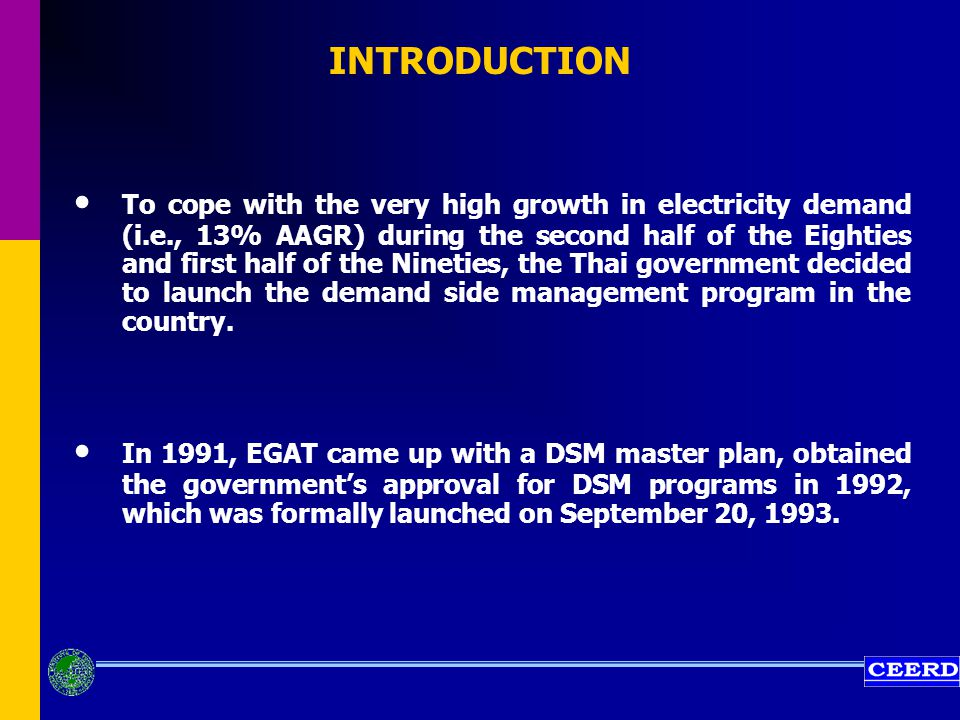 INTRODUCTION To cope with the very high growth in electricity demand (i.e., 13% AAGR) during the second half of the Eighties and first half of the Nineties, the Thai government decided to launch the demand side management program in the country.