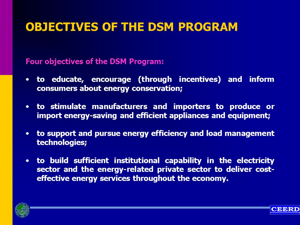 OBJECTIVES OF THE DSM PROGRAM Four objectives of the DSM Program: to educate, encourage (through incentives) and inform consumers about energy conservation; to stimulate manufacturers and importers to produce or import energy-saving and efficient appliances and equipment; to support and pursue energy efficiency and load management technologies; to build sufficient institutional capability in the electricity sector and the energy-related private sector to deliver cost- effective energy services throughout the economy.
