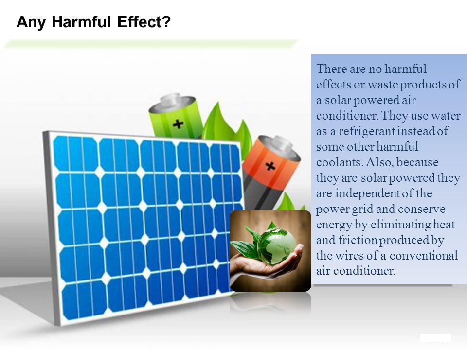 Any Harmful Effect? There are no harmful effects or waste products of a solar powered air conditioner. They use water as a refrigerant instead of some