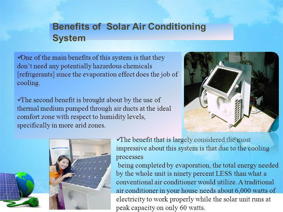 Benefits of Solar Air Conditioning System One of the main benefits of this system is that they dont need any potentially hazardous chemicals [refriger