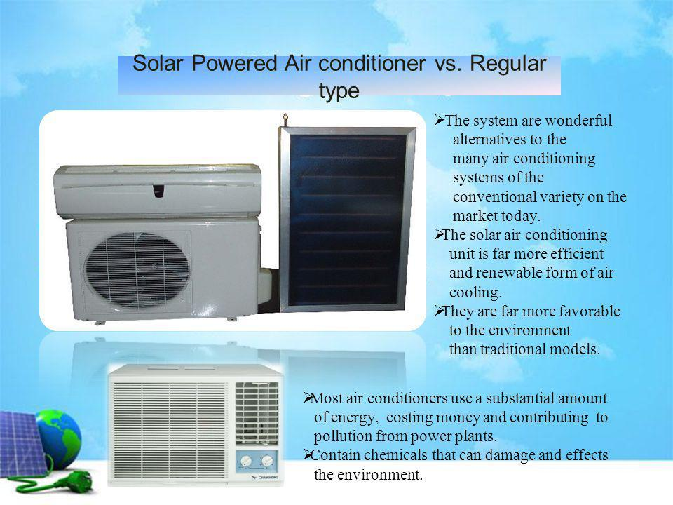 Solar Powered Air conditioner vs. Regular type The system are wonderful alternatives to the many air conditioning systems of the conventional variety