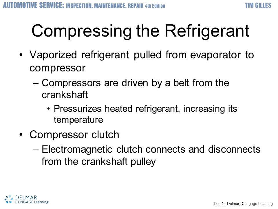 © 2012 Delmar, Cengage Learning Compressing the Refrigerant Vaporized refrigerant pulled from evaporator to compressor –Compressors are driven by a be