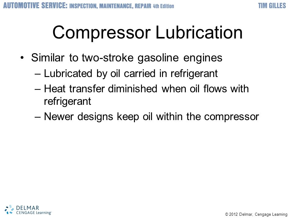 © 2012 Delmar, Cengage Learning Compressor Lubrication Similar to two-stroke gasoline engines –Lubricated by oil carried in refrigerant –Heat transfer