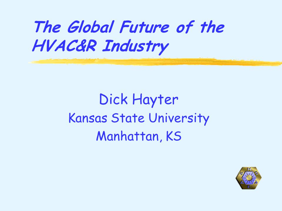 The Global Future of the HVAC&R Industry Dick Hayter Kansas State University Manhattan, KS