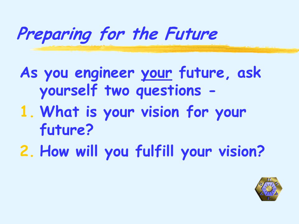 Preparing for the Future As you engineer your future, ask yourself two questions - 1.What is your vision for your future.