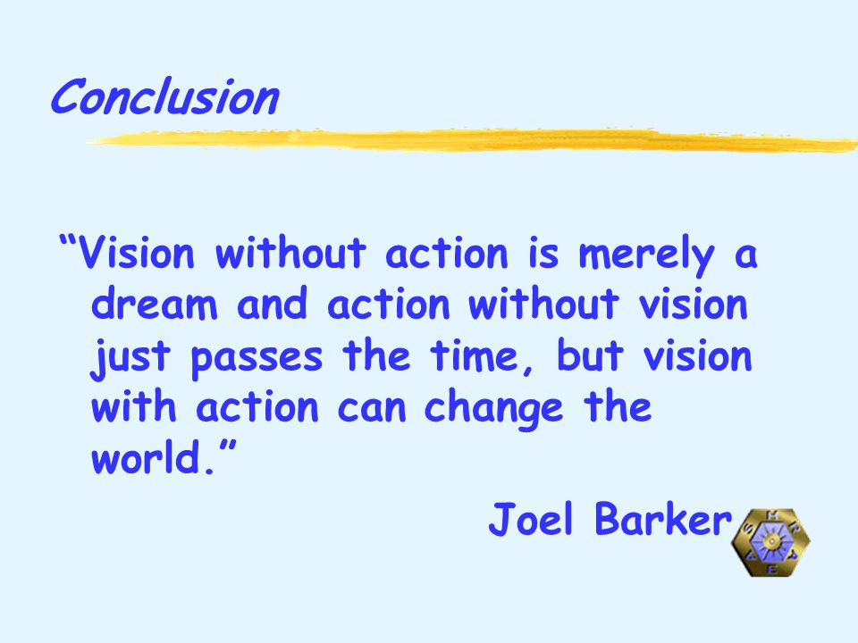 Conclusion Vision without action is merely a dream and action without vision just passes the time, but vision with action can change the world.