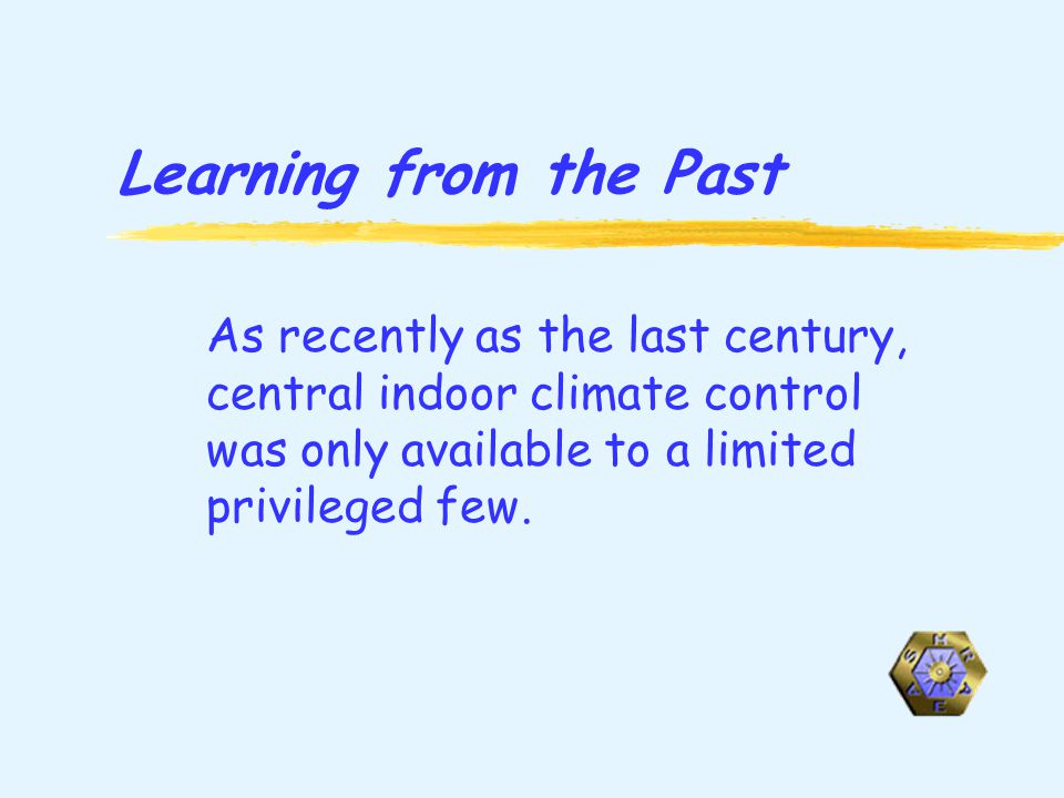 Learning from the Past As recently as the last century, central indoor climate control was only available to a limited privileged few.