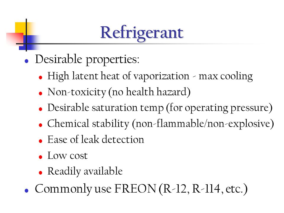 Refrigerant Desirable properties: High latent heat of vaporization - max cooling Non-toxicity (no health hazard) Desirable saturation temp (for operat