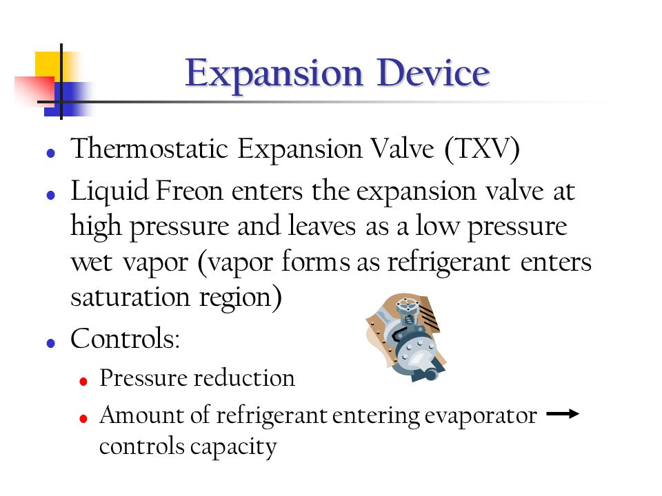 Expansion Device Thermostatic Expansion Valve (TXV) Liquid Freon enters the expansion valve at high pressure and leaves as a low pressure wet vapor (v