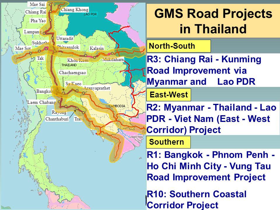 Chiang Rai Mae Sai Chiang Khong Pha Yao Lampang Uttaradit Phitsanulok Bangkok Mae Sot Tak Sukhothai Khon Kaen Kalasin Mukdaharn Laem Chabang Chachaengsao Sa Kaeo Aranyaprathet Rayong ChanthaburiTrat North-South East-West Southern R3: Chiang Rai - Kunming Road Improvement via Myanmar and Lao PDR R2: Myanmar - Thailand - Lao PDR - Viet Nam (East - West Corridor) Project R1: Bangkok - Phnom Penh - Ho Chi Minh City - Vung Tau Road Improvement Project R10: Southern Coastal Corridor Project GMS Road Projects in Thailand