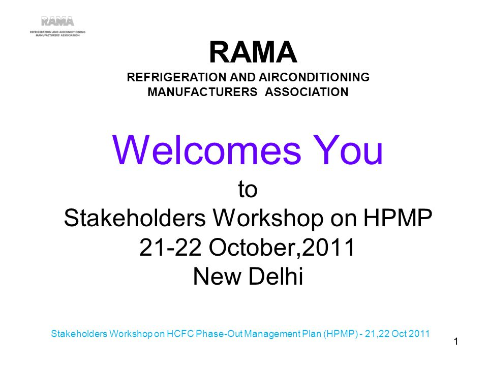 Welcomes You to Stakeholders Workshop on HPMP 21-22 October,2011 New Delhi RAMA REFRIGERATION AND AIRCONDITIONING MANUFACTURERS ASSOCIATION 11 Stakeholders Workshop on HCFC Phase-Out Management Plan (HPMP) - 21,22 Oct 2011