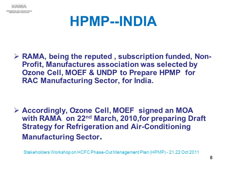HPMP--INDIA RAMA, being the reputed, subscription funded, Non- Profit, Manufactures association was selected by Ozone Cell, MOEF & UNDP to Prepare HPMP for RAC Manufacturing Sector, for India.