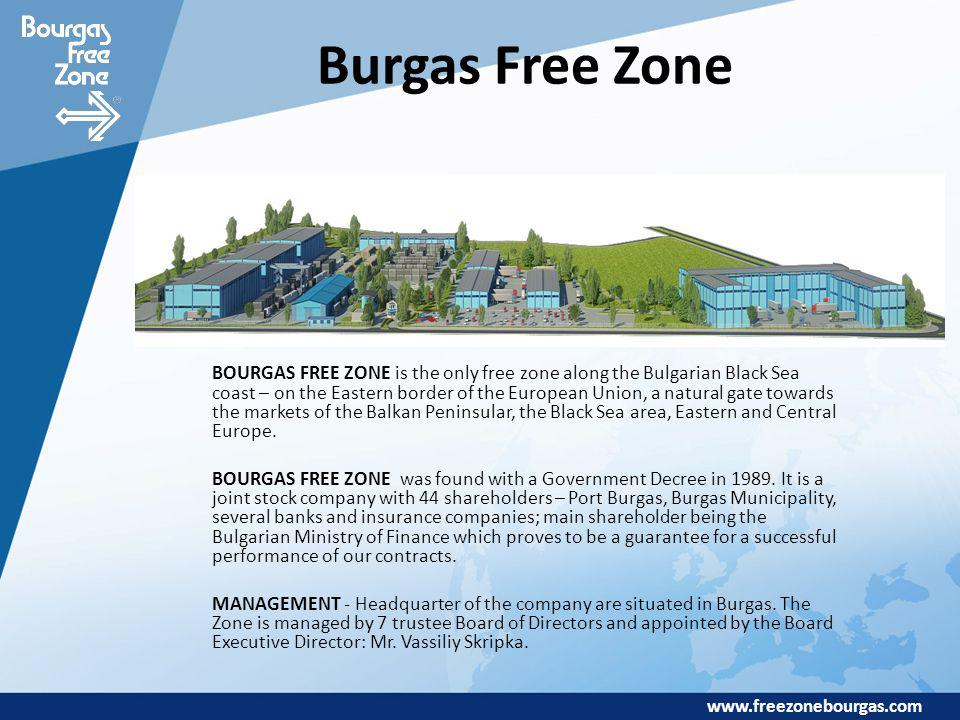 www.freezonebourgas.com Burgas Free Zone BOURGAS FREE ZONE is the only free zone along the Bulgarian Black Sea coast – on the Eastern border of the European Union, a natural gate towards the markets of the Balkan Peninsular, the Black Sea area, Eastern and Central Europe.