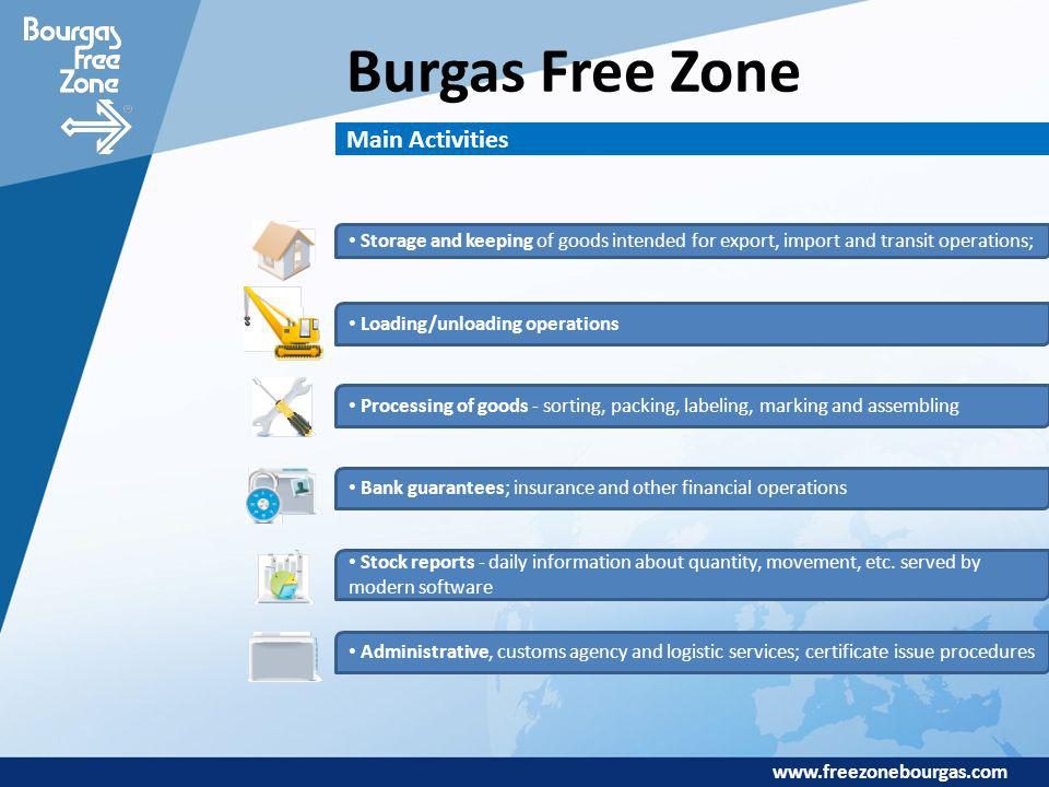 www.freezonebourgas.com Burgas Free Zone Main Activities Storage and keeping of goods intended for export, import and transit operations; Loading/unloading operations Processing of goods - sorting, packing, labeling, marking and assembling Bank guarantees; insurance and other financial operations Stock reports - daily information about quantity, movement, etc.