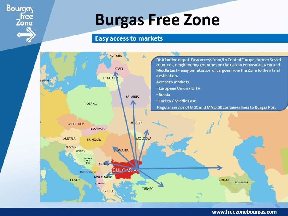 www.freezonebourgas.com Burgas Free Zone Easy access to markets Distribution depot: Easy access from/to Central Europe, former Soviet countries, neigh