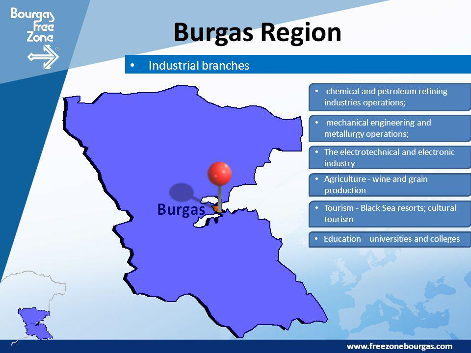 www.freezonebourgas.com Burgas Region chemical and petroleum refining industries operations; mechanical engineering and metallurgy operations; The electrotechnical and electronic industry Agriculture - wine and grain production Industrial branches Tourism - Black Sea resorts; cultural tourism Education – universities and colleges