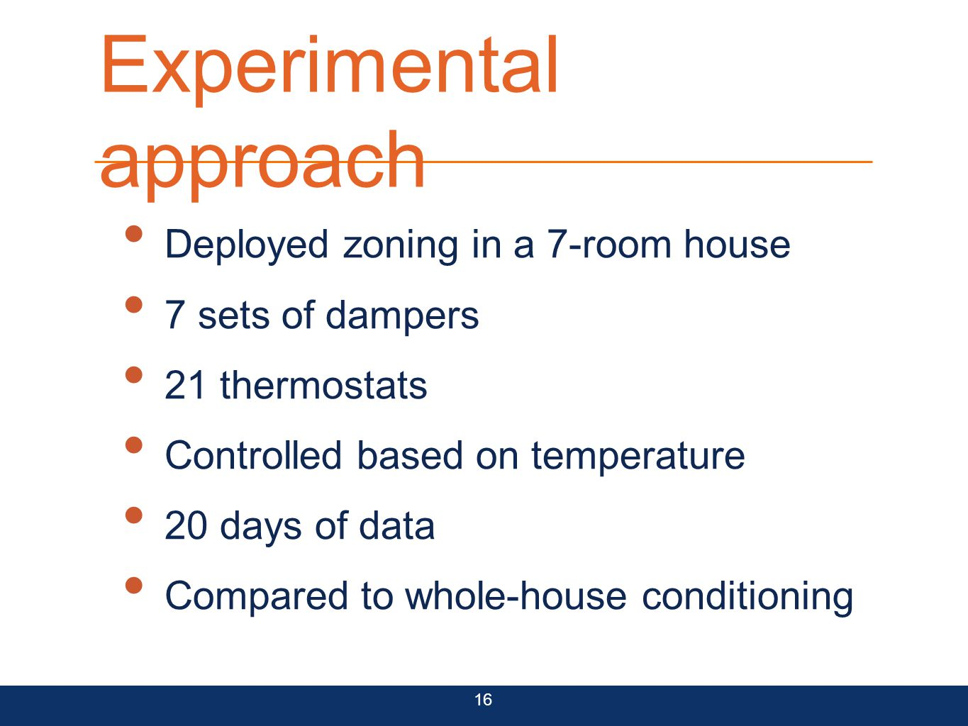 Experimental approach Deployed zoning in a 7-room house 7 sets of dampers 21 thermostats Controlled based on temperature 20 days of data Compared to w