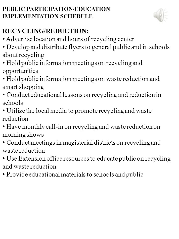 PUBLIC PARTICIPATION/EDUCATION IMPLEMENTATION SCHEDULE RECYCLING/REDUCTION: Advertise location and hours of recycling center Develop and distribute flyers to general public and in schools about recycling Hold public information meetings on recycling and opportunities Hold public information meetings on waste reduction and smart shopping Conduct educational lessons on recycling and reduction in schools Utilize the local media to promote recycling and waste reduction Have monthly call-in on recycling and waste reduction on morning shows Conduct meetings in magisterial districts on recycling and waste reduction Use Extension office resources to educate public on recycling and waste reduction Provide educational materials to schools and public