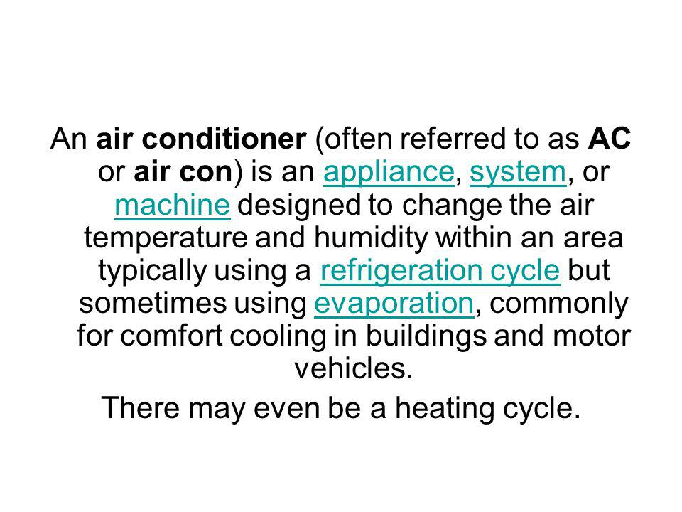 An air conditioner (often referred to as AC or air con) is an appliance, system, or machine designed to change the air temperature and humidity within an area typically using a refrigeration cycle but sometimes using evaporation, commonly for comfort cooling in buildings and motor vehicles.appliancesystem machinerefrigeration cycleevaporation There may even be a heating cycle.