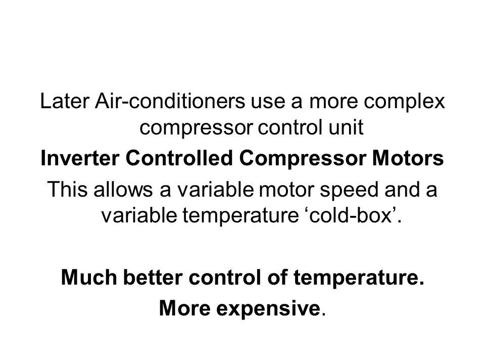 Later Air-conditioners use a more complex compressor control unit Inverter Controlled Compressor Motors This allows a variable motor speed and a variable temperature cold-box.