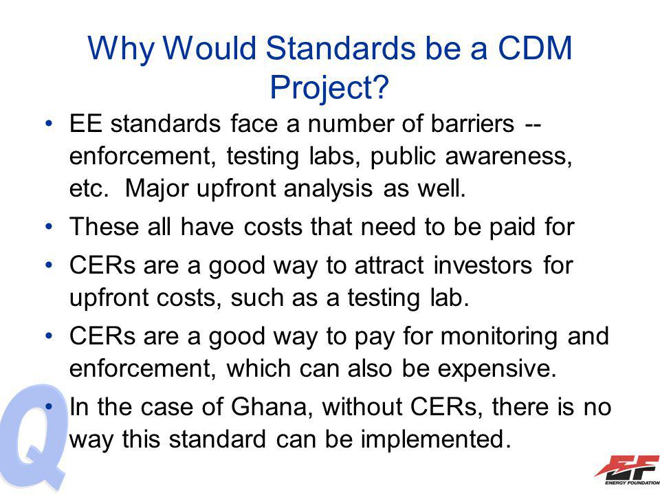 Why Would Standards be a CDM Project? EE standards face a number of barriers -- enforcement, testing labs, public awareness, etc. Major upfront analys