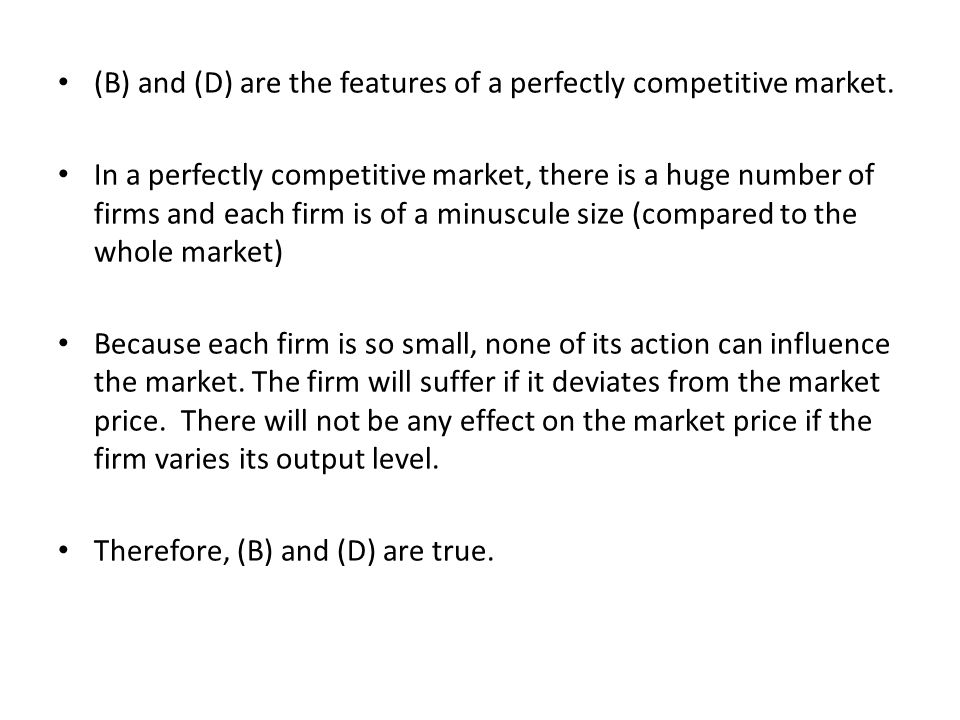 (B) and (D) are the features of a perfectly competitive market. In a perfectly competitive market, there is a huge number of firms and each firm is of